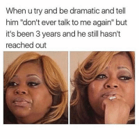 "Memes, Been, and 🤖: When u try and be dramatic and tell  him ""don't ever talk to me again"" but  it's been 3 years and he still hasn't  reached out Well that went well 😢 You need to follow @suckstobeyouhun @suckstobeyouhun @suckstobeyouhun"
