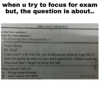 Memes, Soccer, and Soon...: when u try to focus for exam  but, the question is about..  SELAMAT BEKERJA  e the best answer!  pose the best answer!  The following text is for questions 1-2  From Harry  Hi, Niall  Liam and I will wait for you at the soccer field at 4 pm. We'll  start the game as soon as you and Louis arrive. Please come op  time and don't forget to bring the ball  What should Niall do?  A. Brings some beverage  B. Ask Louis to join them  adarmyantii This teacher is a directioner