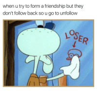 fml: when u try to form a friendship but they  don't follow back so u go to unfollow fml