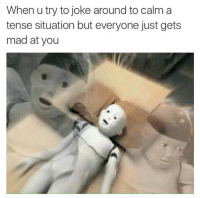 Memes, Mad, and 🤖: When u try to joke around to calm a  tense situation but everyone just gets  mad at you Like Your Tumblr Dealer