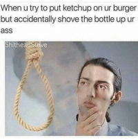 A meme I made awhile back on @shitheadsteve relatable: When u try to put ketchup on ur burger  but accidentally shove the bottle up ur  as  ShitheacSteve A meme I made awhile back on @shitheadsteve relatable