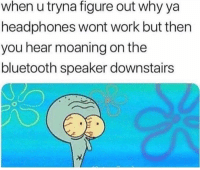 Bluetooth, Work, and Headphones: when u tryna figure out why ya  headphones wont work but ther  you hear moaning on the  bluetooth speaker downstair:s Oh hell nah! 😑😂 https://t.co/kMSYuU4BTY