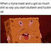 Roast, Shit, and Got: When u tryna roast and u got so much  shit so say you start stutterin and fuckin  up This ever happen to y'all?! 😂💯 https://t.co/pD1CgY3l6S