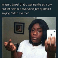 "Her 30 mins ago! 😂😂😂😂😂: when u tweet that u wanna die as a cry  out for help but everyone just quotes it  saying ""bitch me too"" Her 30 mins ago! 😂😂😂😂😂"