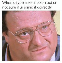 Memes, 🤖, and Idea: When u type a semi colon but ur  not sure if ur using it correctly I have no idea what i'm doing (@moistbuddha)