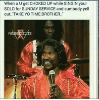 """😂😂😂: When u U get CHOKED UP while SINGIN your  SOLO for SUNDAY SERVICE and sumbody yell  out. """"TAKE YO TIME BROTHER. 😂😂😂"""