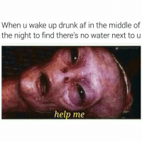 Af, Drunk, and Help: When u wake up drunk af in the middle of  the night to find there's no water next to u  douggiehouse  help me Wake me up inside (cant wake up) (@douggiehouse )