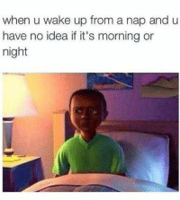 Being Alone, Disney, and Memes: when u wake up from a nap and u  have no idea if it's morning or  night You're not so alone - Alternative Disney