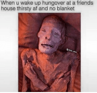 Af, Dank, and Friends: When u wake up hungover at a friends  house thirsty af and no blanket