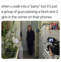 "Girls, Memes, and Party: when u walk into a ""party"" but it's just  a group of guys passing a blunt and 2  girls in the corner on their phones Deadass 😂"