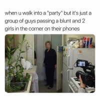 "Girls, Party, and Dank Memes: when u walk into a ""party"" but it's just a  group of guys passing a blunt and 2  girls in the corner on their phones Lameeeee. ✌🏾 Deuces"