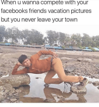 Friends, Memes, and Pictures: When u wanna compete with your  facebooks friends vacation pictures  but you never leave your town I can't 😂