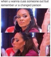 Memes, Struggle, and 🤖: when u wanna cuss someone out but  remember ur a changed person Probably still get cussed tf out. Struggle is real sometimes 💁🙊😂😂😂😂😂👉💪👊