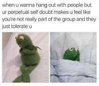 me irl: when u wanna hang out with people but  ur perpetual self doubt makes u feel like  you're not really part of the group and they  just tolerate u me irl