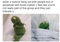 perpetual: when u wanna hang out with people but ur  perpetual self doubt makes u feel like you're  not really part of the group and they just  tolerate u
