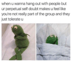 Too true by kaylthetaco FOLLOW 4 MORE MEMES.: when u wanna hang out with people but  ur perpetual self doubt makes u feel like  you're not really part of the group and they  just tolerate u Too true by kaylthetaco FOLLOW 4 MORE MEMES.