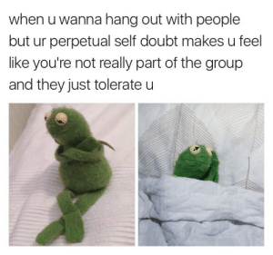 stonebc:  marshmalllow:  this one is a little too real 4 my taste  Okay wow : when u wanna hang out with people  but ur perpetual self doubt makes u feel  like you're not really part of the group  and they just tolerate u stonebc:  marshmalllow:  this one is a little too real 4 my taste  Okay wow