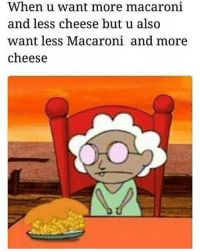Me because I was craving macaroni and cheese for weeks and then I finally got it yesterday: When u want more macaroni  and less cheese but u also  want less Macaroni and more  cheese Me because I was craving macaroni and cheese for weeks and then I finally got it yesterday