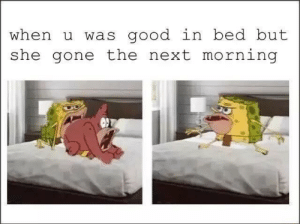 Happens every time.: when u was good in bed but  she gone the next morning Happens every time.