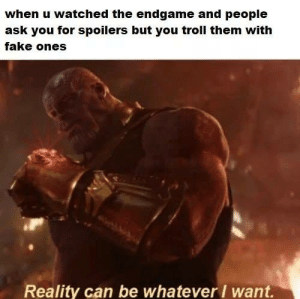 Fake, Memes, and Troll: when u watched the endgame and people  ask you for spoilers but you troll them with  fake ones  Reality can be whateverI want.