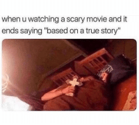 "True, Movie, and True Story: when u watching a scary movie and it  ends saying ""based on a true story"""