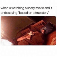 "😔😤😤😤😔😤: when u watching a scary movie and it  ends saying ""based on a true story"" 😔😤😤😤😔😤"