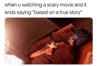 "True, Movie, and True Story: when u watching a scary movie and it  ends saying ""based on a true story"" Birgenzita Plis"
