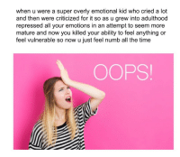 Time, Ability, and All The: when u were a super overly emotional kid who cried a lot  and then were criticized for it so as u grew into adulthood  repressed all your emotions in an attempt to seem more  mature and now you killed your ability to feel anything or  feel vulnerable so now u just feel numb all the time  OOPS