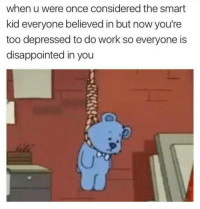 omG: when u were once considered the smart  kid everyone believed in but now you're  too depressed to do work so everyone is  disappointed in you omG