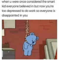First one is me 💀💀: when u were once considered the smart  kid everyone believed in but now you're  too depressed to do work so everyone is  disappointed in you First one is me 💀💀