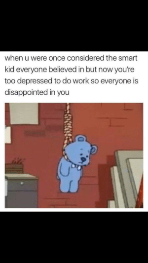 Meirl: when u were once considered the smart  kid everyone believed in but now you're  too depressed to do work so everyone is  disappointed in you Meirl