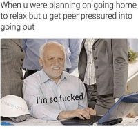 The Worst, Home, and Homes: When u were planning on going home  to relax but u get peer pressured into  going out  I'm so fucked  theb This is the worst 😂💯 https://t.co/ONB4dutEdq