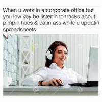 Ass, Hoes, and Low Key: When u work in a corporate office but  you low key be listenin to tracks about  pimpin hoes & eatin ass while u updatin  spreadsheets