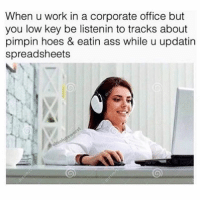 Ass, Hoes, and Low Key: When u work in a corporate office but  you low key be listenin to tracks about  pimpin hoes & eatin ass while u updatirn  spreadsheets T A G a girl like this 👀🤔😩