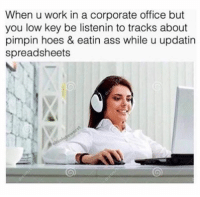 Ass, Hoes, and Low Key: When u work in a corporate office but  you low key be listenin to tracks about  pimpin hoes & eatin ass while u updatin  spreadsheets Snapchat: DankMemesGang 🎉🎉🎉