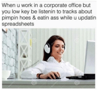 """Ass, Hoes, and Life: When u work in a corporate office but  you low key be listenin to tracks about  pimpin hoes & eatin ass while u updatin  spreadsheets <p><a href=""""http://memehumor.net/post/166488549798/life-goes-on"""" class=""""tumblr_blog"""">memehumor</a>:</p>  <blockquote><p>Life goes on</p></blockquote>"""