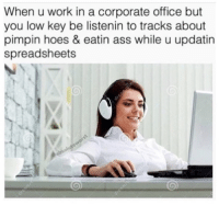 """Ass, Hoes, and Low Key: When u work in a corporate office but  you low key be listenin to tracks about  pimpin hoes & eatin ass while u updatin  spreadsheets <p>Low key via /r/memes <a href=""""http://ift.tt/2yix7ay"""">http://ift.tt/2yix7ay</a></p>"""