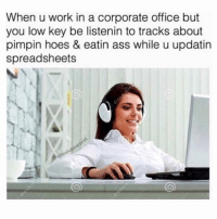 Ass, Bored, and Energy: When u work in a corporate office but  you low key be listenin to tracks about  pimpin hoes & eatin ass while u updatin  spreadsheets I haven't taken my Adderall in 3 days and I'm feeling like a 12 year old bouncing off the walls with so much energy laughing my ass off at everything. This meme is so funny right?? Hahah I'm bored now bye.