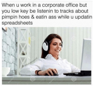 Ass, Hoes, and Life: When u work in a corporate office but  you low key be listenin to tracks about  pimpin hoes & eatin ass while u updatin  spreadsheets memehumor:Life goes on