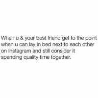 Best Friend, Instagram, and Memes: When u & your best friend get to the point  when u can lay in bed next to each other  on Instagram and still consider it  spending quality time together. TAG YOUR MAIN BIATCH 👏🏼👏🏼👏🏼