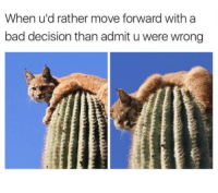Who else learns the hard way?: When u'd rather move forward with a  bad decision than admit uwere wrong Who else learns the hard way?