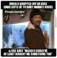 "THE NERVE OF THEM BITCHES😂😂😂YALL GONNA GET ENOUGH OF FUCKN WITH IKE TURNER!!!👊 BeggingAssHoes: WHEN UDROPPED ORFUR KDS  MAS GIFTS AT YO BABY MAMAS HOUSE  instafool  @angie. & SHE SAYS ""NIGGAUCOULD'VE  ATLEASTBOUGHT ME SOMETHING TOOT THE NERVE OF THEM BITCHES😂😂😂YALL GONNA GET ENOUGH OF FUCKN WITH IKE TURNER!!!👊 BeggingAssHoes"