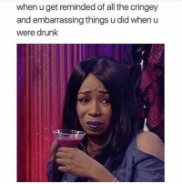 when uget reminded of all the cringey  and embarrassing things u did when u  were drunk @drunkbetch why do you gotta do this to me?