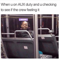 Funny, The Crew, and Lmfao: When uon AUX duty and u checking  to see if the crew feeling it Lmfao she smiling so you know they bouncin