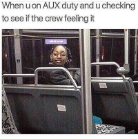 Funny, Best, and The Crew: When uon AUX duty and u checking  to see if the crew feeling it Best feeling when you look in the back and see them bouncin 🔥