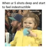 Dank Memes, Deep, and For: When ur 5 shots deep and start  to feel indestructible  thebraintickle Follow @thebraintickle for more