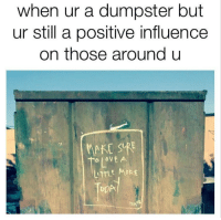 https://t.co/7AXhxxmPuM: when ur a dumpster but  ur still a positive influence  on those around u  MAKE SURE  DI OVE A  TTLE MORE  DDP https://t.co/7AXhxxmPuM