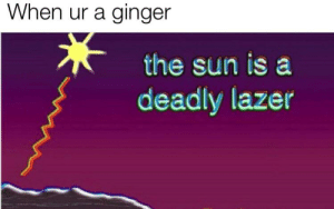 Guess, Dank Memes, and Sun: When ur a ginger  the sun is a  deadly lazer I guess I'll die