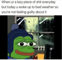 Bad Weather: When ur a lazy piece of shit everyday  but today u woke up to bad weather so  you're not feeling guilty about it  as Popa