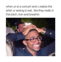OMFG TRUE: when ur at a concert and u realize the  artist ur seeing is real.. like they really in  this bitch, livin and breathin OMFG TRUE